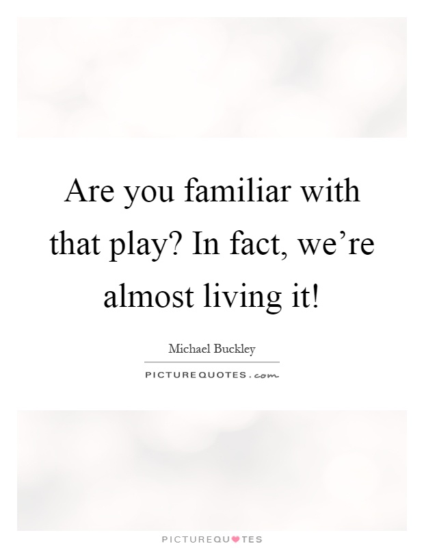 Are you familiar with that play? In fact, we're almost living it! Picture Quote #1
