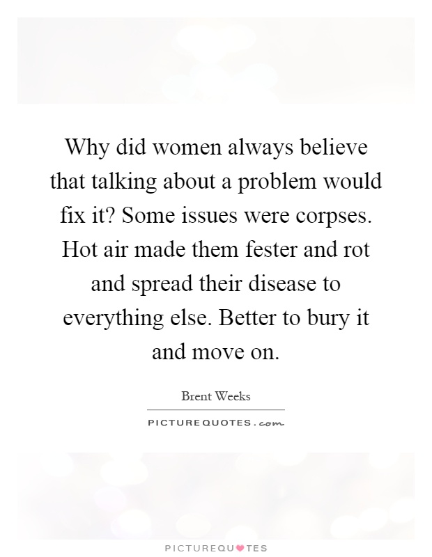 Why did women always believe that talking about a problem would fix it? Some issues were corpses. Hot air made them fester and rot and spread their disease to everything else. Better to bury it and move on Picture Quote #1