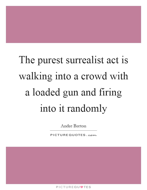 The purest surrealist act is walking into a crowd with a loaded gun and firing into it randomly Picture Quote #1
