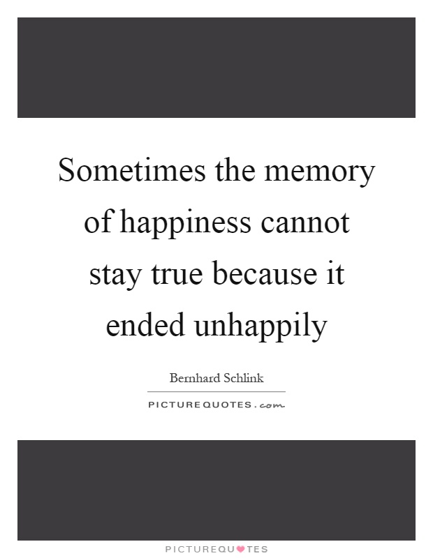 Sometimes the memory of happiness cannot stay true because it ended unhappily Picture Quote #1