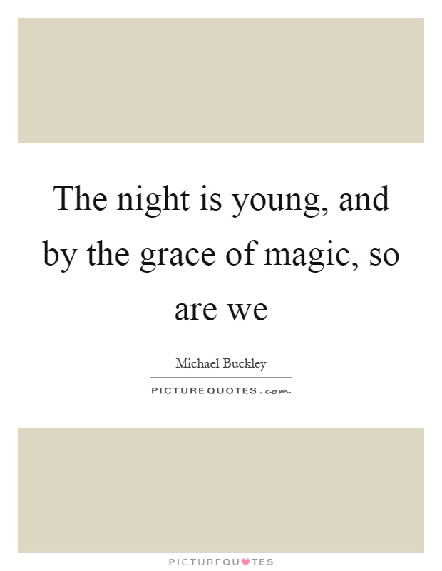 The night is young, and by the grace of magic, so are we Picture Quote #1