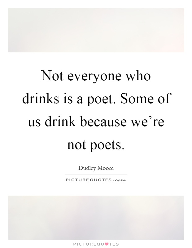 Not everyone who drinks is a poet. Some of us drink because we're not poets Picture Quote #1