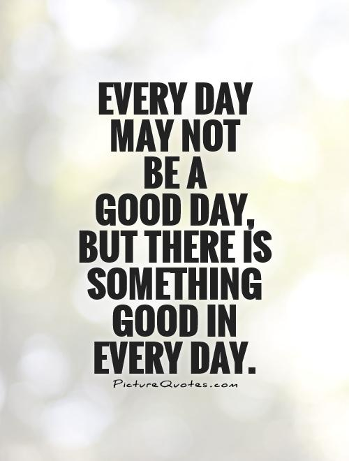 Every day  may not  be a  good day,  but there is something good in  every day Picture Quote #1