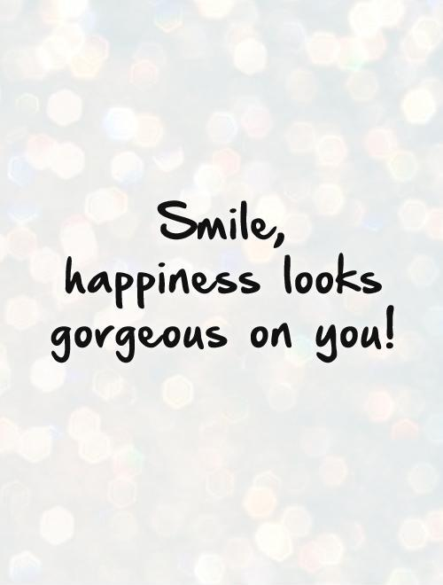 Smile,  happiness looks gorgeous on you! Picture Quote #1