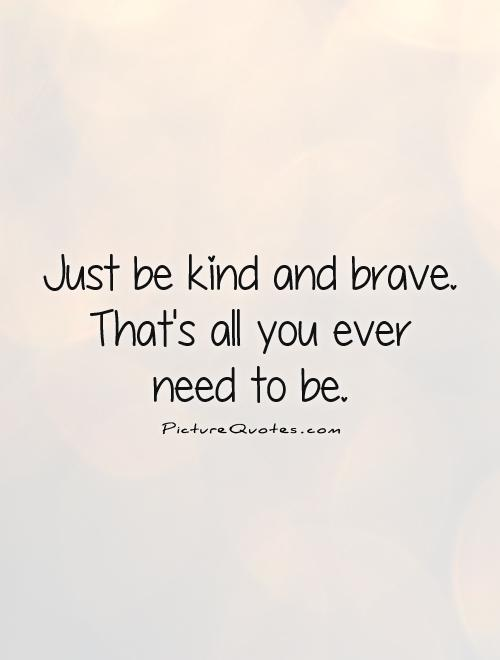 Just be kind and brave. That's all you ever  need to be Picture Quote #1