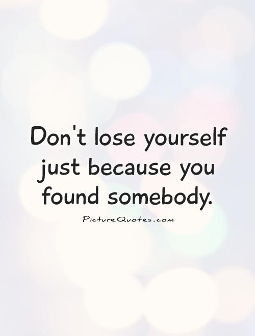 Don't lose yourself just because you found somebody Picture Quote #1