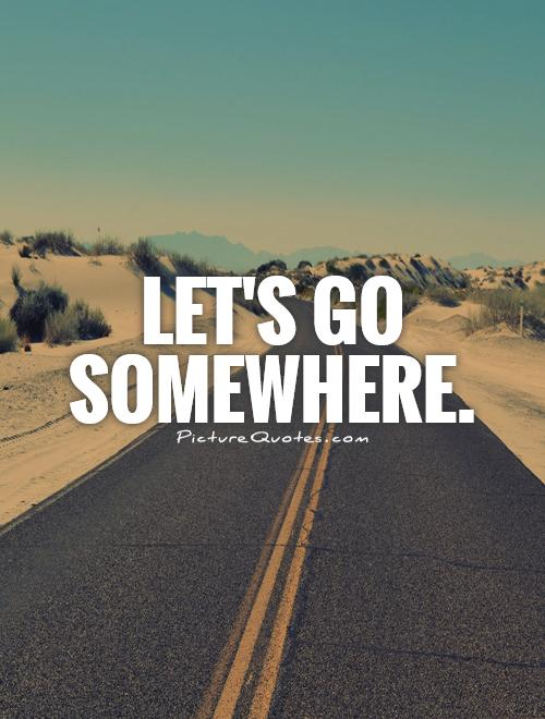 Let's go somewhere Picture Quote #1