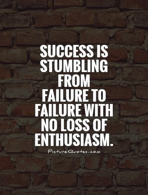 Success is stumbling from failure to failure with no loss of enthusiasm. Picture Quote #1