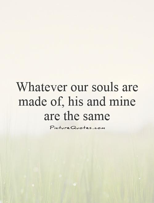 Whatever our souls are made of, his and mine are the same Picture Quote #1