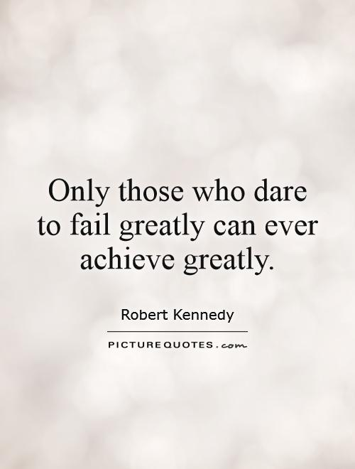 Only those who dare to fail greatly can ever achieve greatly Picture Quote #1