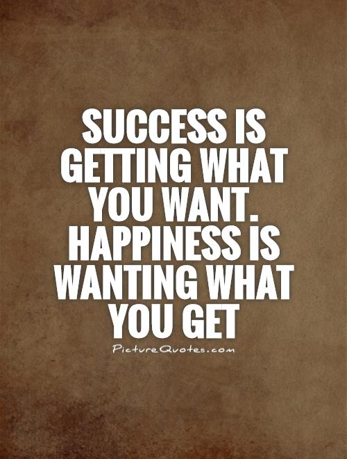 Success is getting what you want. Happiness is wanting what you get Picture Quote #1