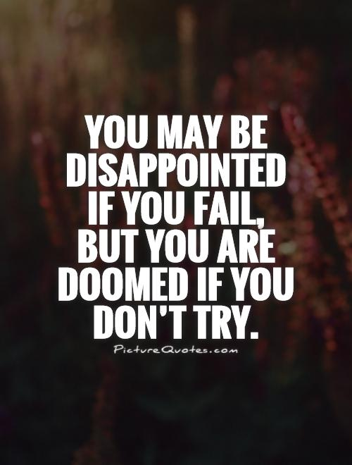 You may be disappointed if you fail,  but you are doomed if you don't try Picture Quote #1