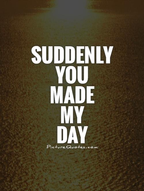 Suddenly  you  made  my  day Picture Quote #1