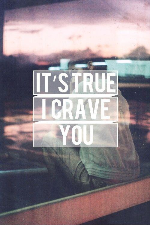 It's true, I crave you Picture Quote #1