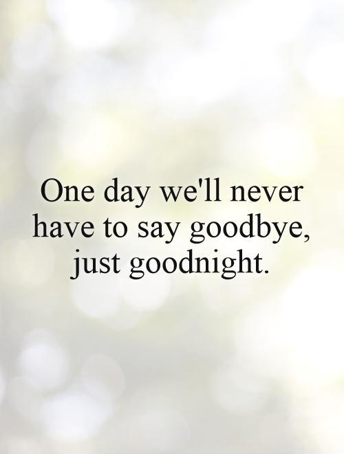 One day we'll never have to say goodbye, just goodnight.  Picture Quote #1