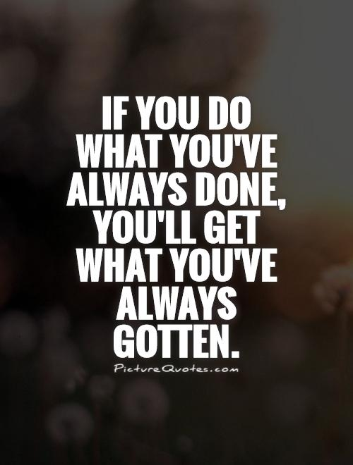 If you do what you've always done, you'll get what you've always gotten Picture Quote #1