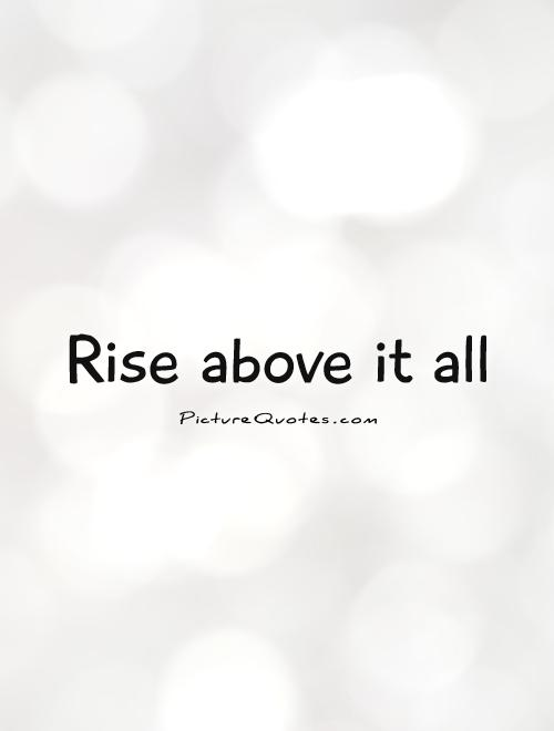 Rise above it all Picture Quote #1