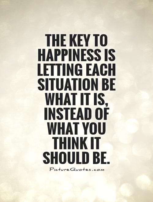The key to happiness is letting each situation be what it is, instead of what you think it should be Picture Quote #1