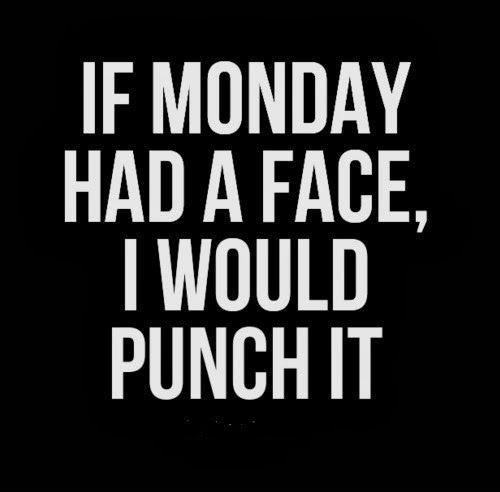 If Monday had a face I would punch it Picture Quote #1
