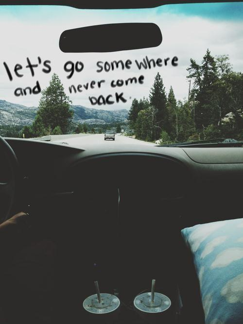 Let's go somewhere and never come back Picture Quote #1