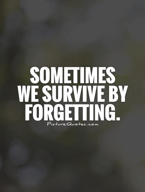 Sometimes  we survive by forgetting Picture Quote #1