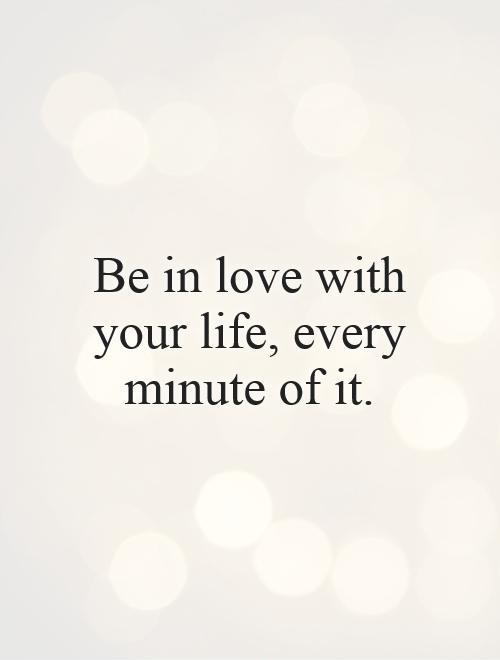 Be in love with your life, every minute of it Picture Quote #1