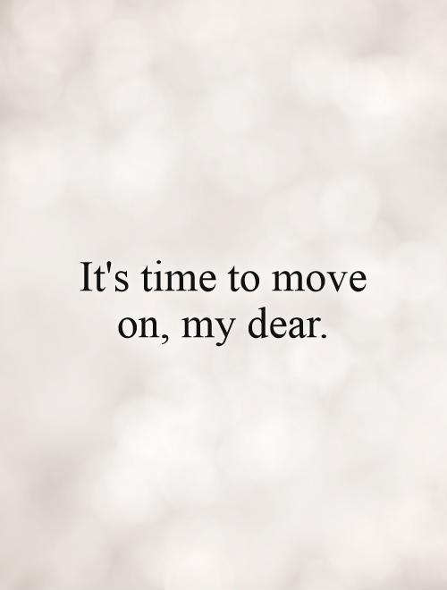 It's time to move on, my dear Picture Quote #1