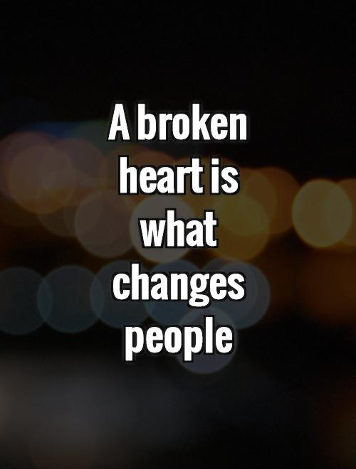 A broken heart is what changes people Picture Quote #1