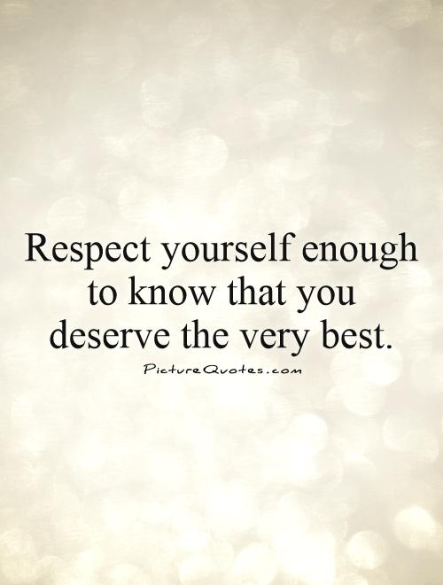 Respect yourself enough to know that you deserve the very best Picture Quote #1