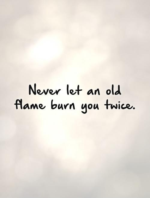 Never let an old flame burn you twice Picture Quote #1