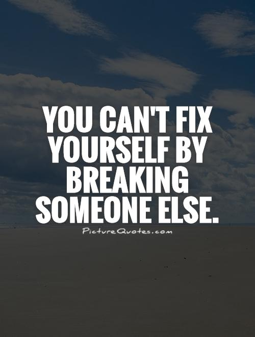 You can't fix yourself by breaking someone else Picture Quote #1