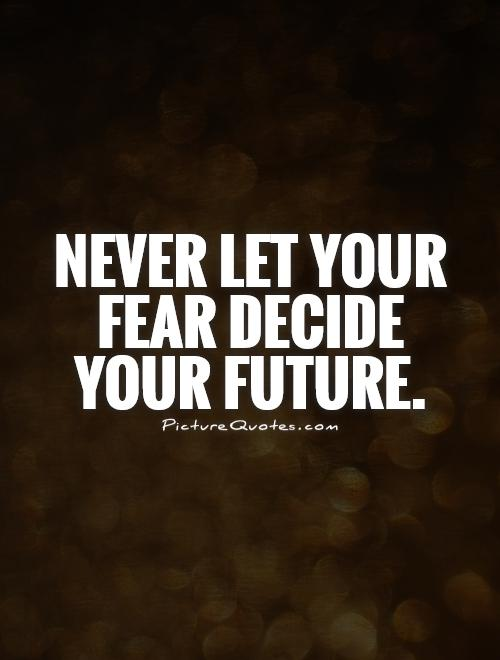 Never let your fear decide your future Picture Quote #1