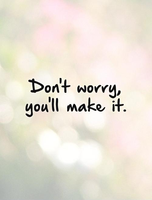 Don't worry, you'll make it Picture Quote #1