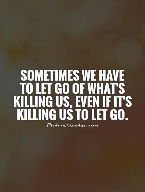 Sometimes we have to let go of what's killing us, even if it's killing us to let go Picture Quote #1