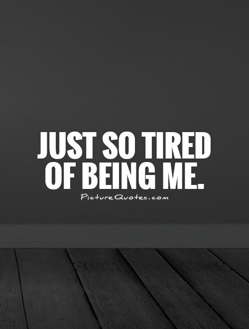 Just so tired  of being me Picture Quote #1