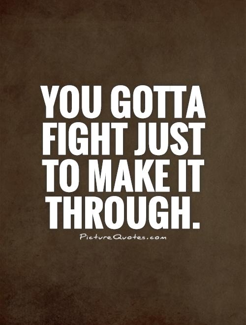 You gotta fight just to make it through Picture Quote #1