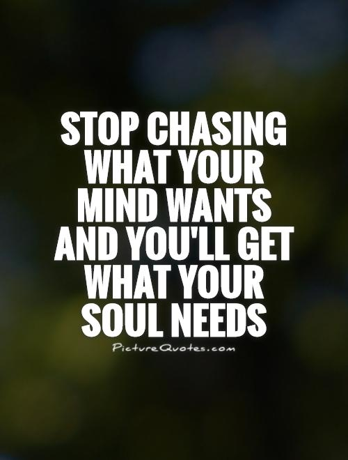 Stop chasing what your mind wants and you'll get what your soul needs Picture Quote #1