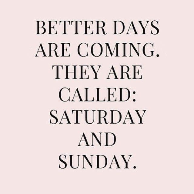 Better days are coming. They're called Saturday and Sunday Picture Quote #1