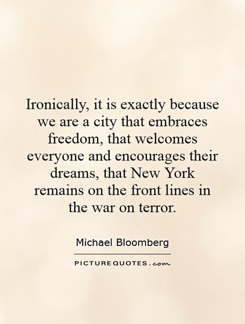 Ironically, it is exactly because we are a city that embraces freedom, that welcomes everyone and encourages their dreams, that New York remains on the front lines in the war on terror Picture Quote #1