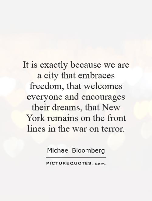 It is exactly because we are a city that embraces freedom, that welcomes everyone and encourages their dreams, that New York remains on the front lines in the war on terror Picture Quote #1