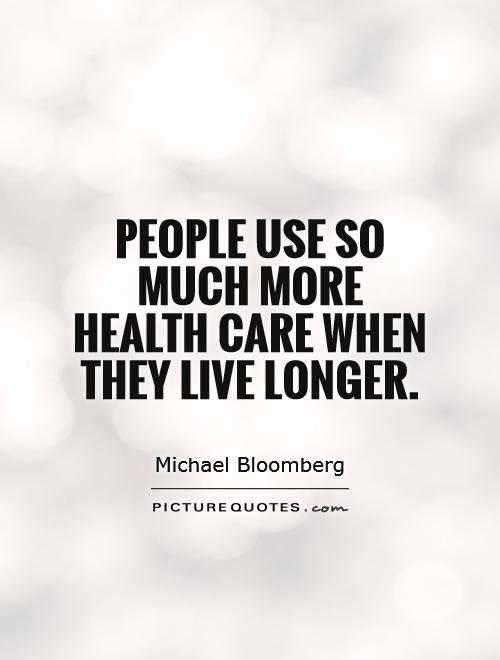 People use so much more health care when they live longer Picture Quote #1