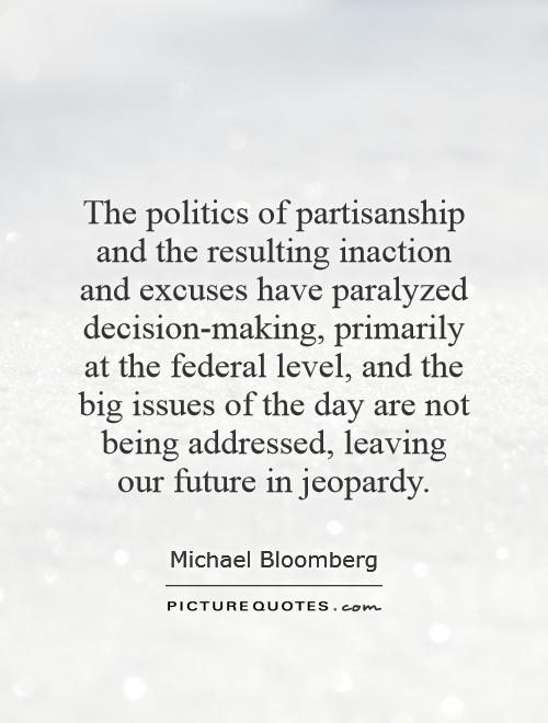 The politics of partisanship and the resulting inaction and excuses have paralyzed decision-making, primarily at the federal level, and the big issues of the day are not being addressed, leaving our future in jeopardy Picture Quote #1