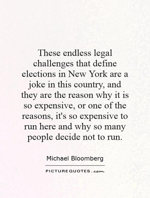 These endless legal challenges that define elections in New York are a joke in this country, and they are the reason why it is so expensive, or one of the reasons, it's so expensive to run here and why so many people decide not to run Picture Quote #1