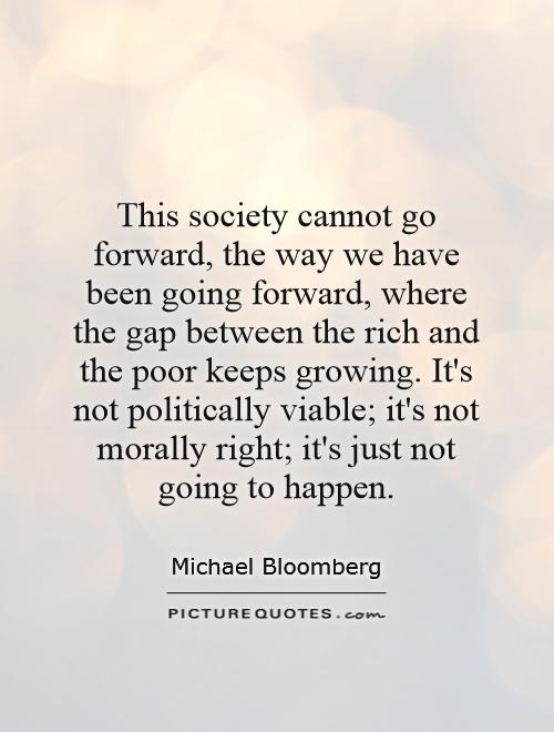 This society cannot go forward, the way we have been going forward, where the gap between the rich and the poor keeps growing. It's not politically viable; it's not morally right; it's just not going to happen Picture Quote #1
