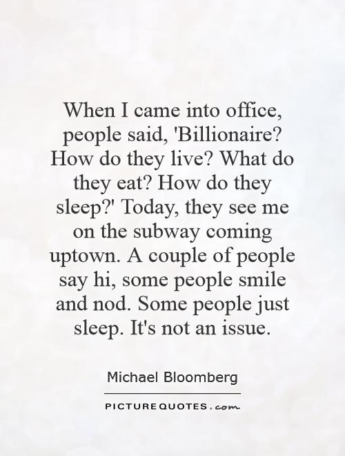 When I came into office, people said, 'Billionaire? How do they live? What do they eat? How do they sleep?' Today, they see me on the subway coming uptown. A couple of people say hi, some people smile and nod. Some people just sleep. It's not an issue Picture Quote #1