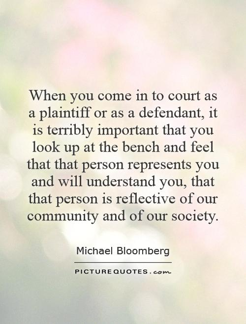 When you come in to court as a plaintiff or as a defendant, it is terribly important that you look up at the bench and feel that that person represents you and will understand you, that that person is reflective of our community and of our society Picture Quote #1