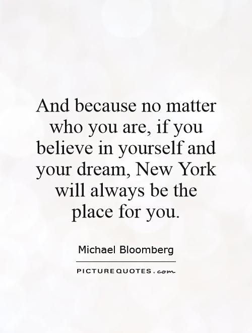 And because no matter who you are, if you believe in yourself and your dream, New York will always be the place for you Picture Quote #1