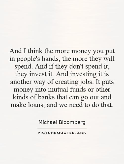 And I think the more money you put in people's hands, the more they will spend. And if they don't spend it, they invest it. And investing it is another way of creating jobs. It puts money into mutual funds or other kinds of banks that can go out and make loans, and we need to do that Picture Quote #1