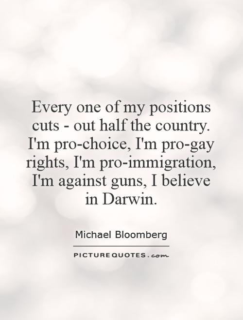 Every one of my positions cuts - out half the country. I'm pro-choice, I'm pro-gay rights, I'm pro-immigration, I'm against guns, I believe in Darwin Picture Quote #1