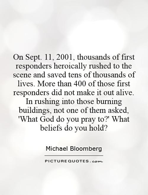 On Sept. 11, 2001, thousands of first responders heroically rushed to the scene and saved tens of thousands of lives. More than 400 of those first responders did not make it out alive. In rushing into those burning buildings, not one of them asked, 'What God do you pray to?' What beliefs do you hold? Picture Quote #1